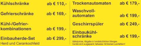 Kühlschrank ab 110€, Gefrierschrank ab 169€, Kühl-Gefrierkombination ab 199€, Einbauherd mit Ceranfeld ab 299€, Trockner ab 179€, Waschmaschine ab 199€, Geschirrspüler und Spülmaschine ab 249€, Einbau